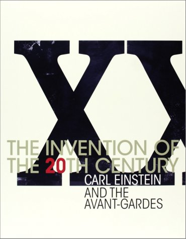 The Invention of the 20th Century: Carl Einstein and the Avant-gardes